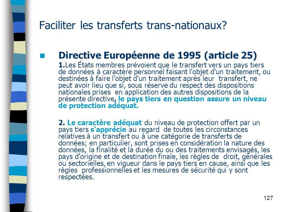 127 Faciliter les transferts trans-nationaux? Directive Européenne de 1995 (article 25) 1.Les États membres prévoient que le transfert vers un pays ti