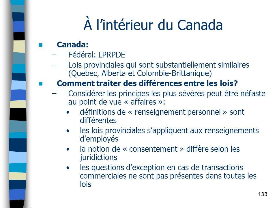 133 À lintérieur du Canada Canada: –Fédéral: LPRPDE –Lois provinciales qui sont substantiellement similaires (Quebec, Alberta et Colombie-Brittanique)