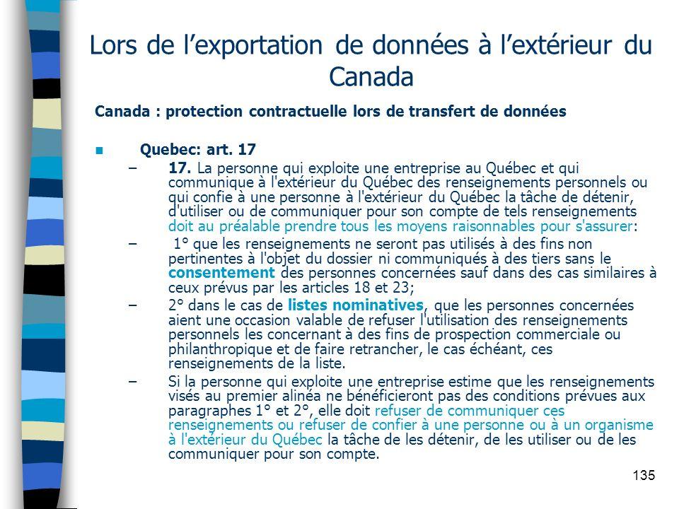 135 Lors de lexportation de données à lextérieur du Canada Canada : protection contractuelle lors de transfert de données Quebec: art. 17 –17. La pers