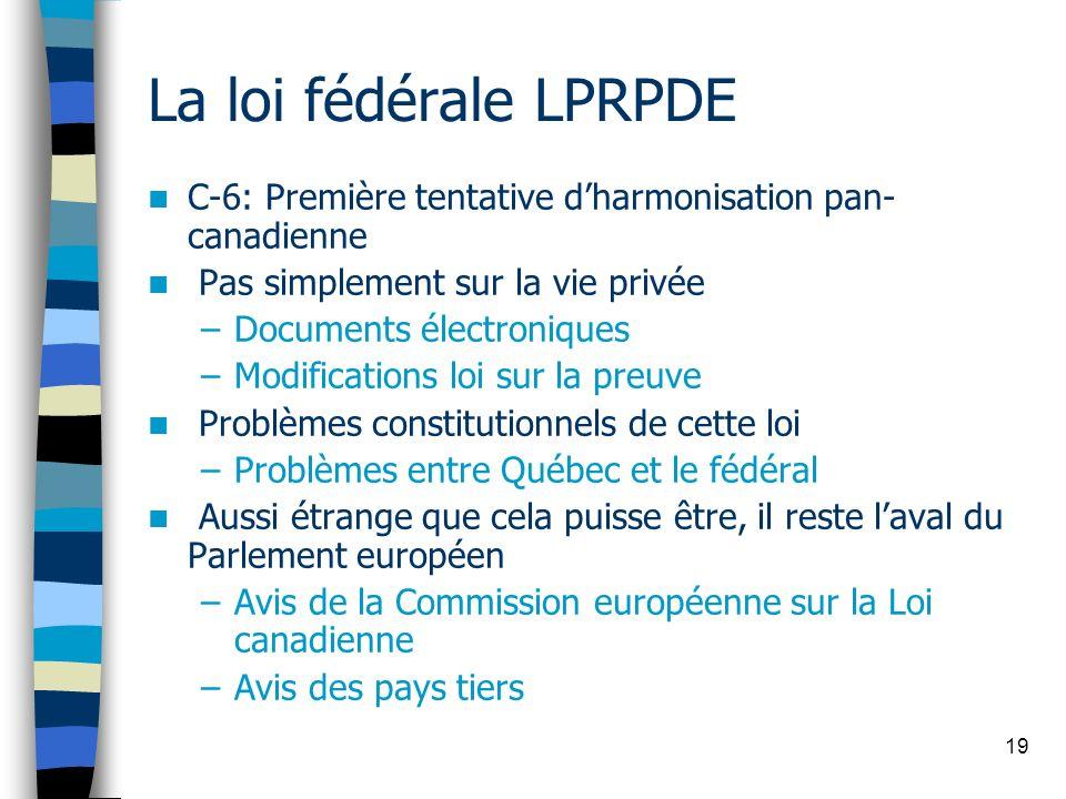 19 La loi fédérale LPRPDE C-6: Première tentative dharmonisation pan- canadienne Pas simplement sur la vie privée –Documents électroniques –Modificati