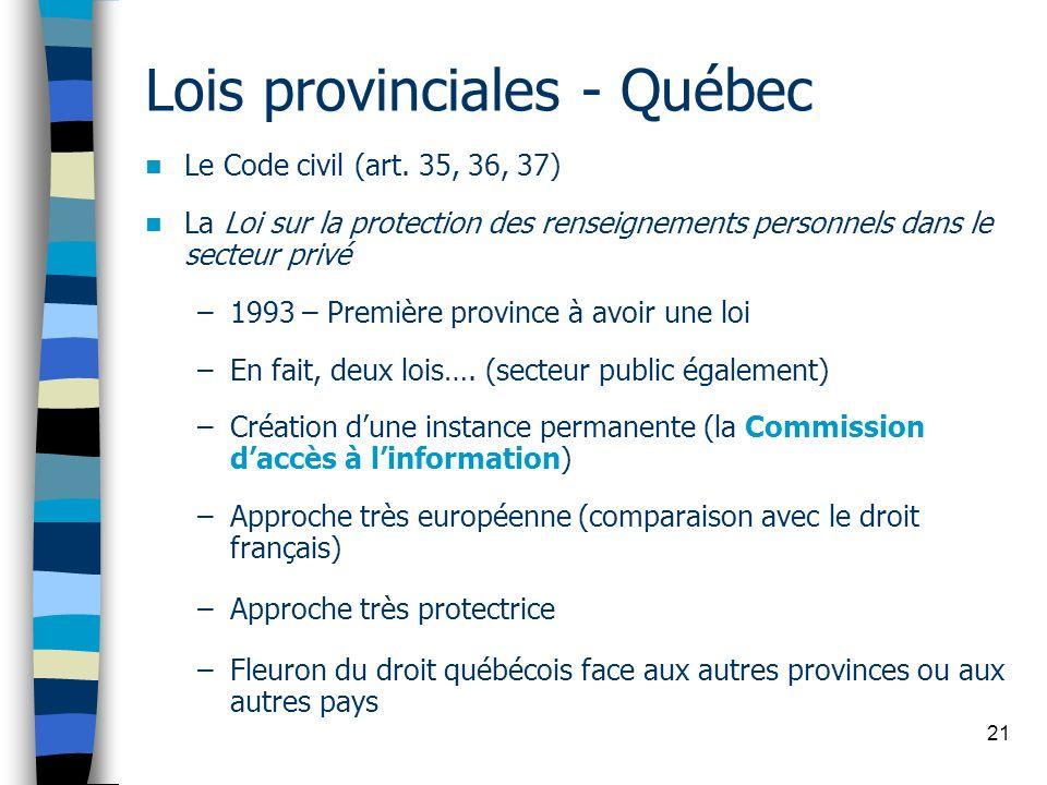21 Lois provinciales - Québec Le Code civil (art. 35, 36, 37) La Loi sur la protection des renseignements personnels dans le secteur privé –1993 – Pre