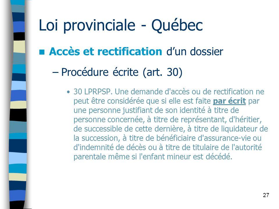 27 Loi provinciale - Québec Accès et rectification dun dossier –Procédure écrite (art. 30) 30 LPRPSP. Une demande d'accès ou de rectification ne peut