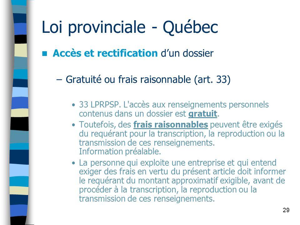 29 Loi provinciale - Québec Accès et rectification dun dossier –Gratuité ou frais raisonnable (art. 33) 33 LPRPSP. L'accès aux renseignements personne