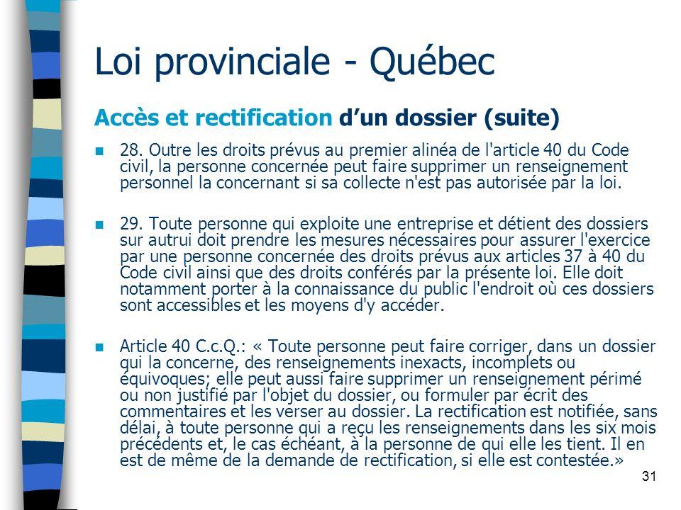 31 Loi provinciale - Québec Accès et rectification dun dossier (suite) 28. Outre les droits prévus au premier alinéa de l'article 40 du Code civil, la