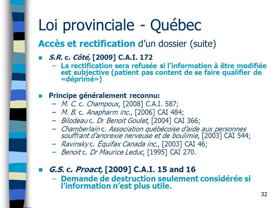 32 Loi provinciale - Québec Accès et rectification dun dossier (suite) S.R. c. Côté, [2009] C.A.I. 172 –La rectification sera refusée si linformation