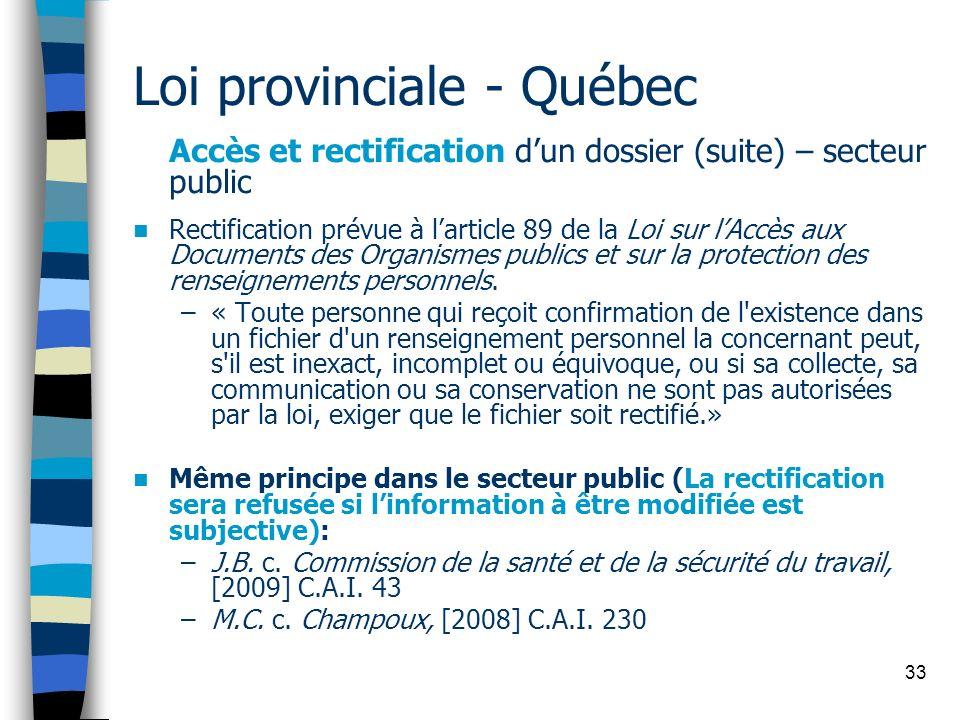 33 Loi provinciale - Québec Accès et rectification dun dossier (suite) – secteur public Rectification prévue à larticle 89 de la Loi sur lAccès aux Do
