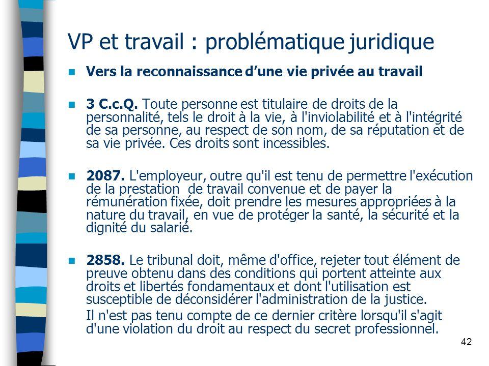 42 VP et travail : problématique juridique Vers la reconnaissance dune vie privée au travail 3 C.c.Q. Toute personne est titulaire de droits de la per