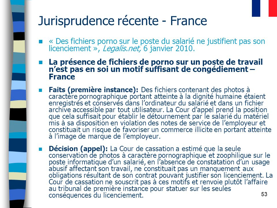 53 Jurisprudence récente - France « Des fichiers porno sur le poste du salarié ne justifient pas son licenciement », Legalis.net, 6 janvier 2010. La p
