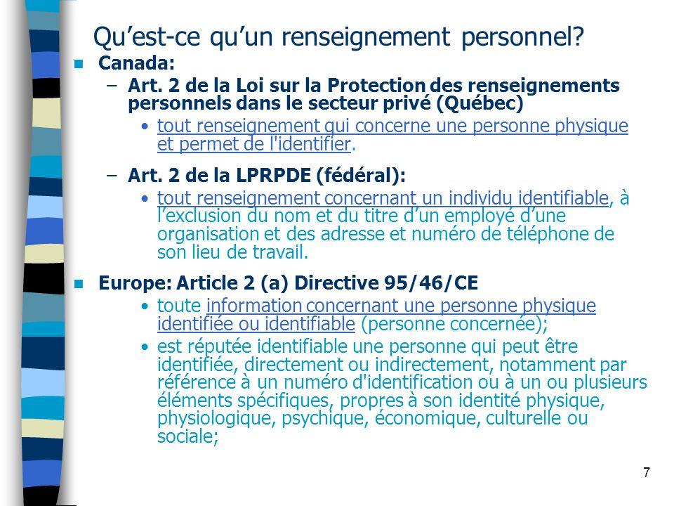 7 Quest-ce quun renseignement personnel? Canada: –Art. 2 de la Loi sur la Protection des renseignements personnels dans le secteur privé (Québec) tout