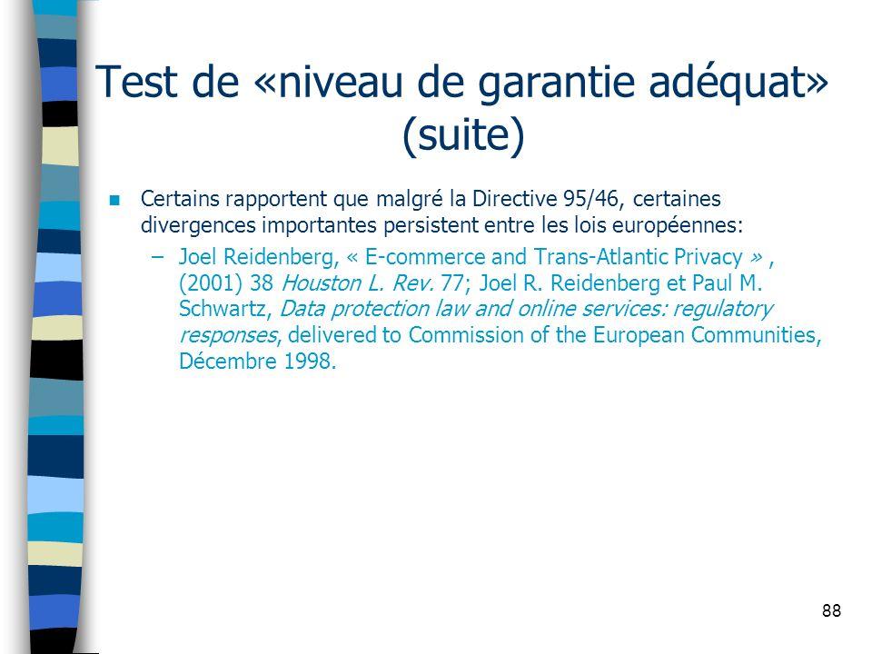 88 Test de «niveau de garantie adéquat» (suite) Certains rapportent que malgré la Directive 95/46, certaines divergences importantes persistent entre
