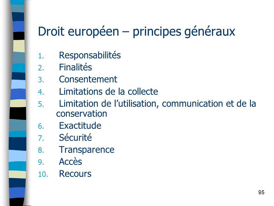 95 Droit européen – principes généraux 1. Responsabilités 2. Finalités 3. Consentement 4. Limitations de la collecte 5. Limitation de lutilisation, co