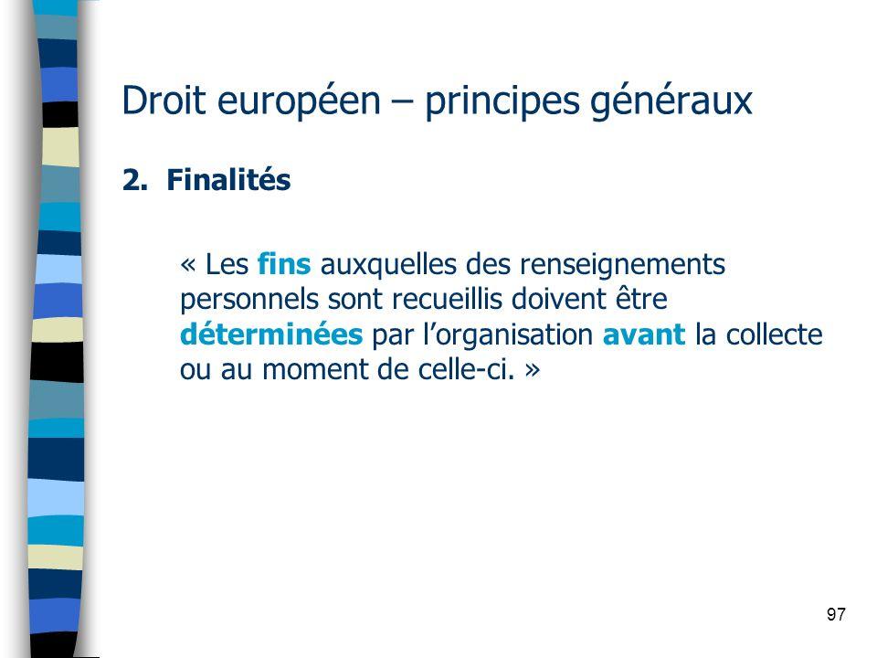 97 Droit européen – principes généraux 2. Finalités « Les fins auxquelles des renseignements personnels sont recueillis doivent être déterminées par l