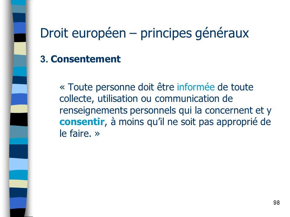 98 Droit européen – principes généraux 3. Consentement « Toute personne doit être informée de toute collecte, utilisation ou communication de renseign