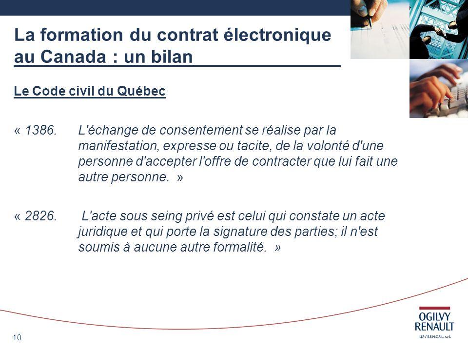 10 La formation du contrat électronique au Canada : un bilan Le Code civil du Québec « 1386.L'échange de consentement se réalise par la manifestation,