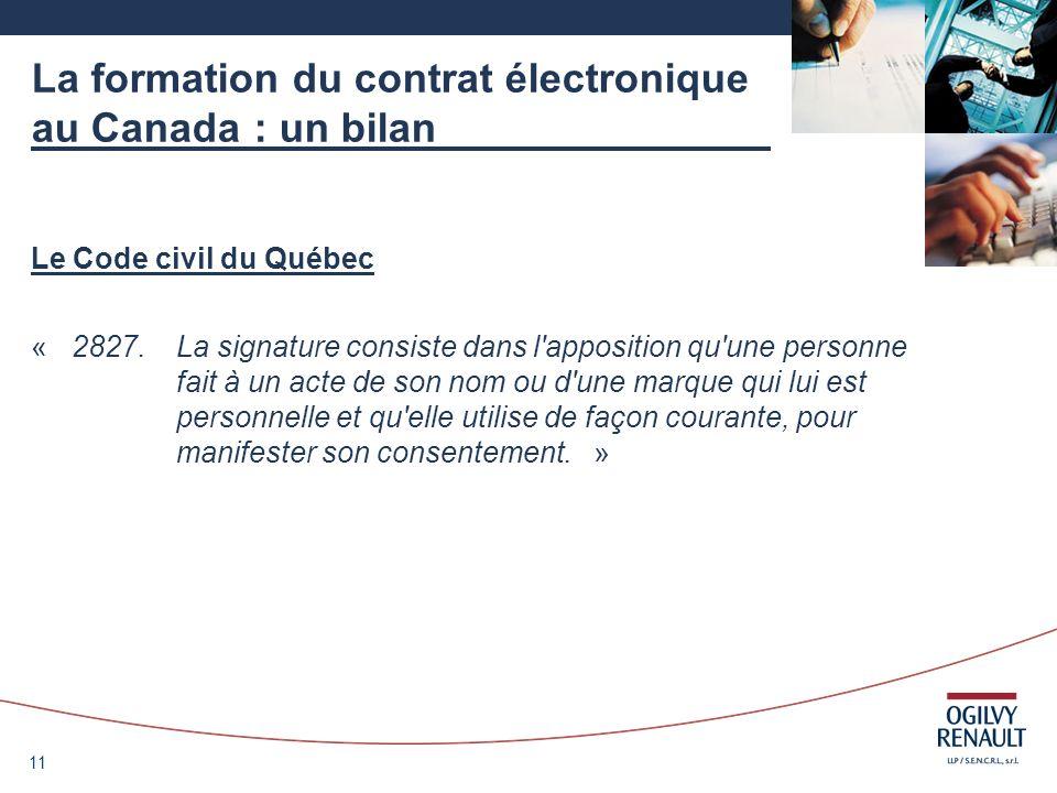 11 La formation du contrat électronique au Canada : un bilan Le Code civil du Québec « 2827. La signature consiste dans l'apposition qu'une personne f