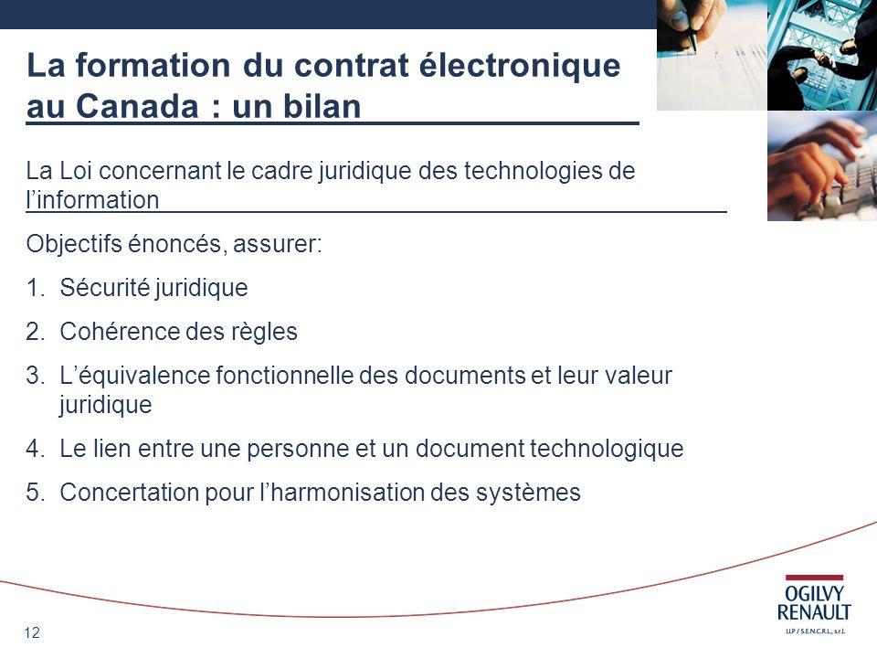 12 La formation du contrat électronique au Canada : un bilan La Loi concernant le cadre juridique des technologies de linformation Objectifs énoncés,