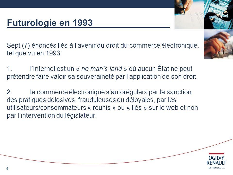 4 Futurologie en 1993 Sept (7) énoncés liés à lavenir du droit du commerce électronique, tel que vu en 1993: 1.lInternet est un « no mans land » où au