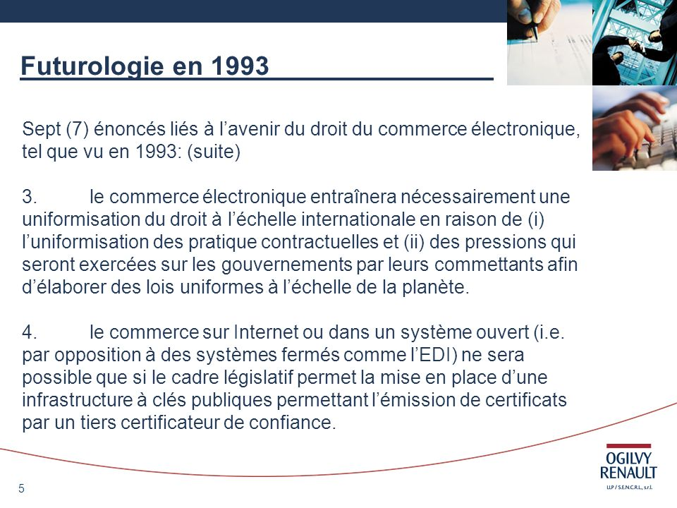 6 Futurologie en 1993 Sept (7) énoncés liés à lavenir du droit du commerce électronique, tel que vu en 1993: (suite) 5.les incertitudes liées à la sécurité et à la confidentialité freineront grandement les échanges électroniques jusquà ce que les outils technologiques et juridiques soient mis en place.