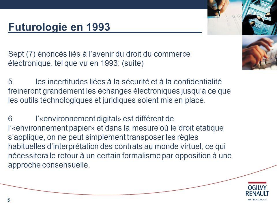 7 Futurologie en 1993 Sept (7) énoncés liés à lavenir du droit du commerce électronique, tel que vu en 1993: (suite) 7.Le commerce électronique ne pourra se développer en labsence dune intervention étatique et de lélaboration de règles spécifiques.