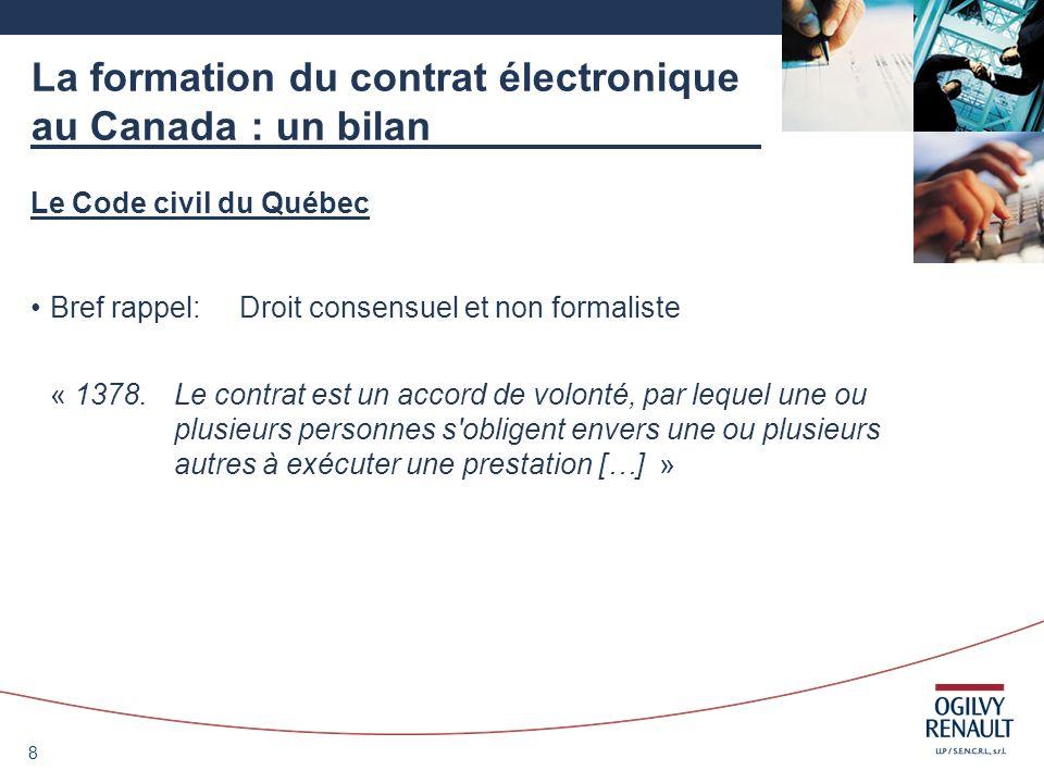8 La formation du contrat électronique au Canada : un bilan Le Code civil du Québec Bref rappel:Droit consensuel et non formaliste « 1378.Le contrat e