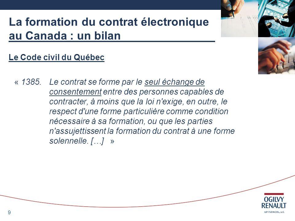 10 La formation du contrat électronique au Canada : un bilan Le Code civil du Québec « 1386.L échange de consentement se réalise par la manifestation, expresse ou tacite, de la volonté d une personne d accepter l offre de contracter que lui fait une autre personne.