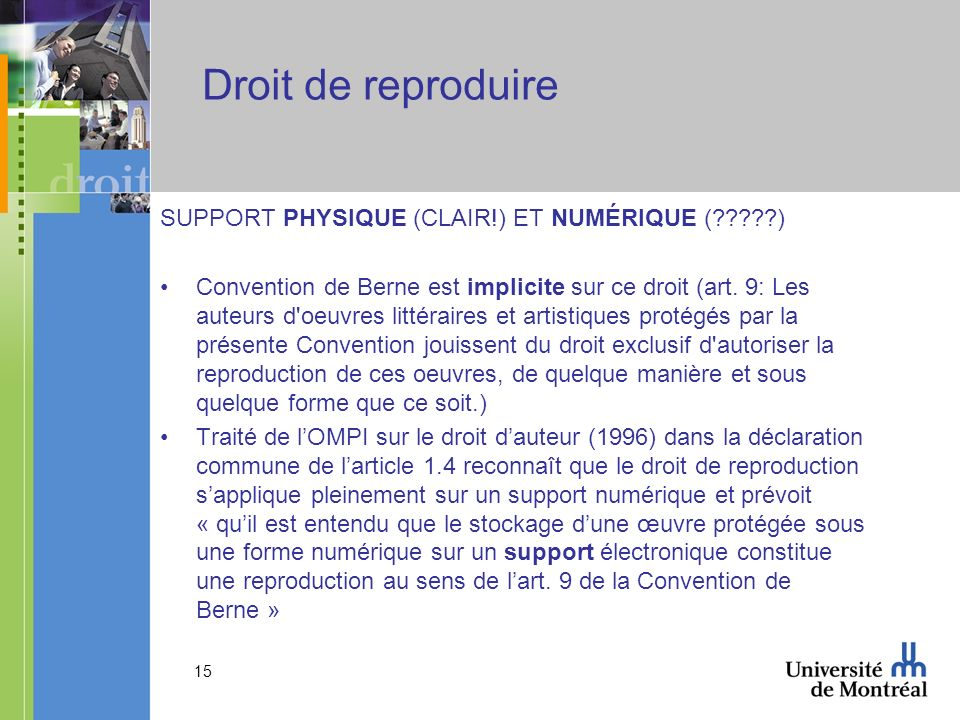 15 Droit de reproduire SUPPORT PHYSIQUE (CLAIR!) ET NUMÉRIQUE ( ) Convention de Berne est implicite sur ce droit (art.