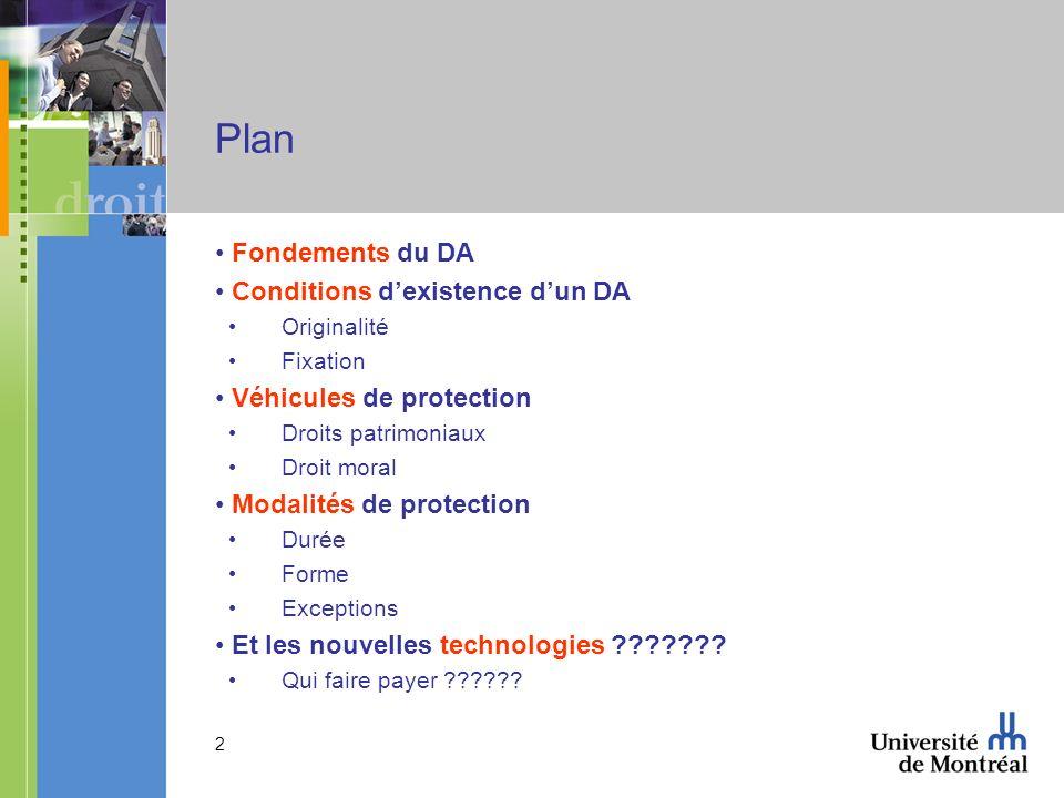 2 Plan Fondements du DA Conditions dexistence dun DA Originalité Fixation Véhicules de protection Droits patrimoniaux Droit moral Modalités de protection Durée Forme Exceptions Et les nouvelles technologies .