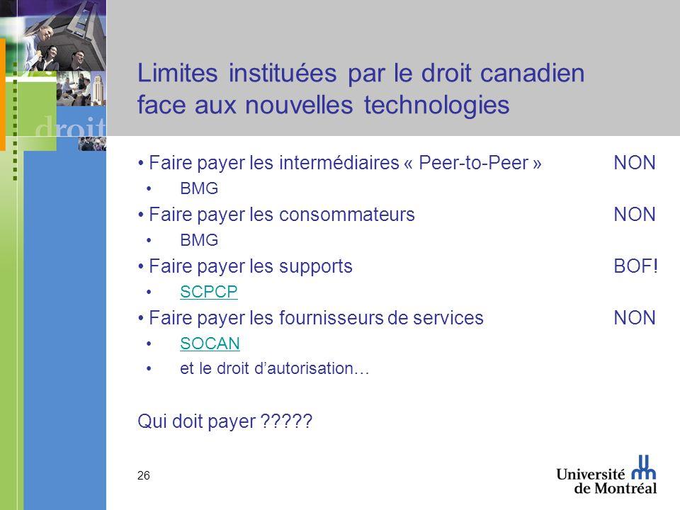 26 Limites instituées par le droit canadien face aux nouvelles technologies Faire payer les intermédiaires « Peer-to-Peer »NON BMG Faire payer les consommateursNON BMG Faire payer les supports BOF.