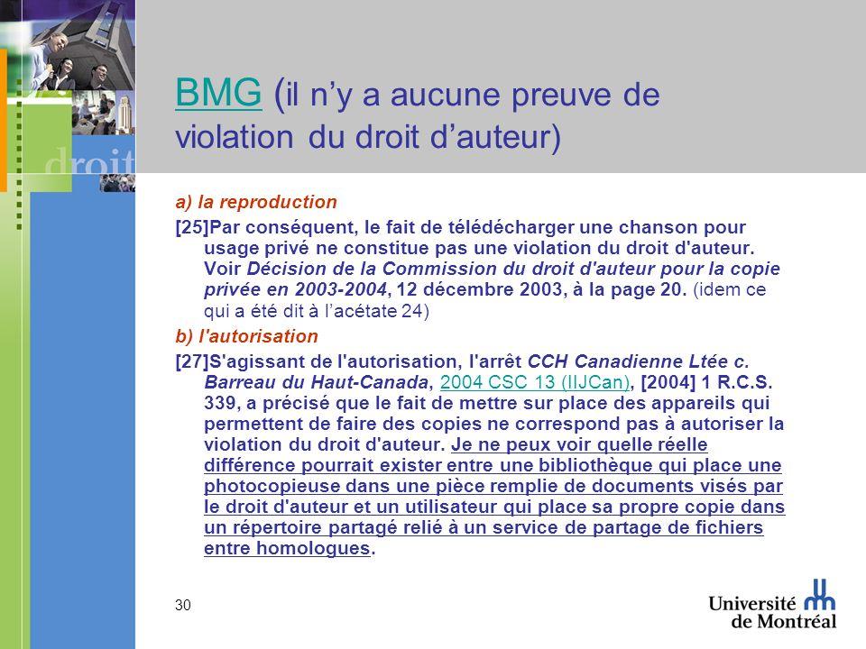 30 BMGBMG ( il ny a aucune preuve de violation du droit dauteur) a) la reproduction [25]Par conséquent, le fait de télédécharger une chanson pour usage privé ne constitue pas une violation du droit d auteur.