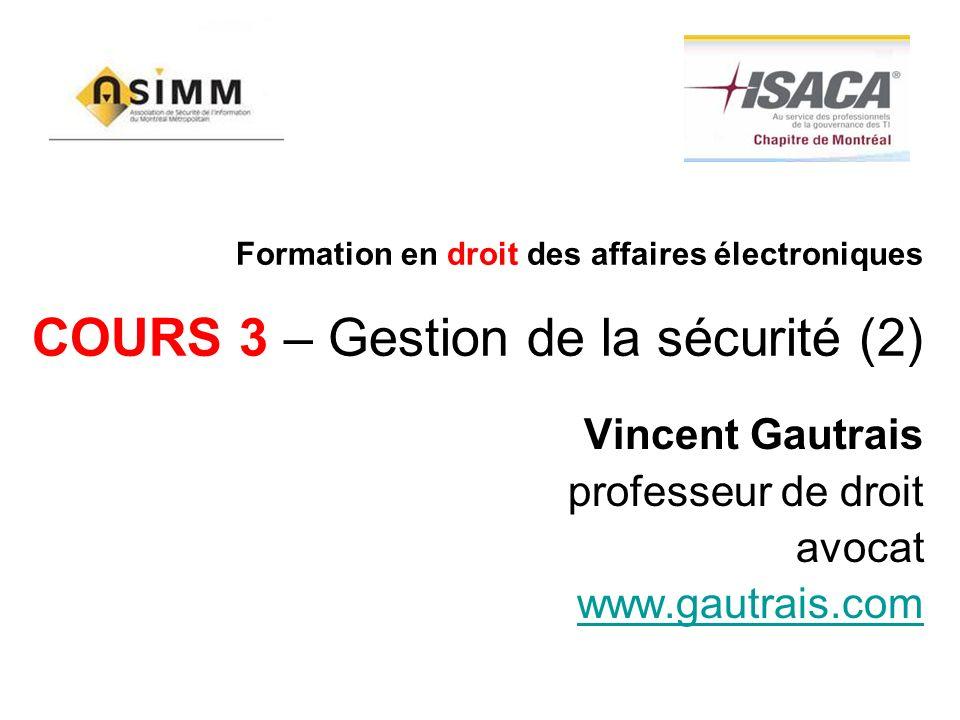 Formation en droit des affaires électroniques COURS 3 – Gestion de la sécurité (2) Vincent Gautrais professeur de droit avocat www.gautrais.com