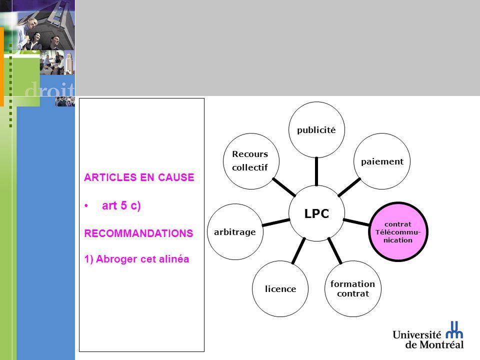 LPC publicitépaiement contrat Télécommu- nication formation contrat licencearbitrage Recours collectif ARTICLES EN CAUSE art 5 c) RECOMMANDATIONS 1) Abroger cet alinéa