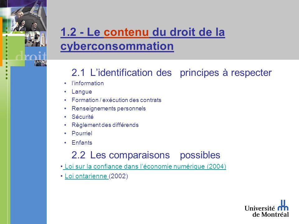 1.2 - Le contenu du droit de la cyberconsommation 2.1Lidentification des principes à respecter linformation Langue Formation / exécution des contrats Renseignements personnels Sécurité Règlement des différends Pourriel Enfants 2.2Les comparaisons possibles Loi sur la confiance dans léconomie numérique (2004) Loi ontarienne (2002)Loi ontarienne