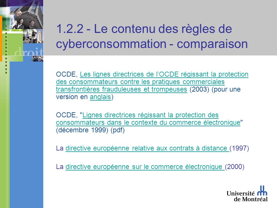 1.2.2 - Le contenu des règles de cyberconsommation - comparaison OCDE, Les lignes directrices de lOCDE régissant la protection des consommateurs contre les pratiques commerciales transfrontières frauduleuses et trompeuses (2003) (pour une version en anglais)Les lignes directrices de lOCDE régissant la protection des consommateurs contre les pratiques commerciales transfrontières frauduleuses et trompeusesanglais OCDE, Lignes directrices régissant la protection des consommateurs dans le contexte du commerce électronique (décembre 1999) (pdf)Lignes directrices régissant la protection des consommateurs dans le contexte du commerce électronique La directive européenne relative aux contrats à distance (1997)directive européenne relative aux contrats à distance La directive européenne sur le commerce électronique (2000)directive européenne sur le commerce électronique