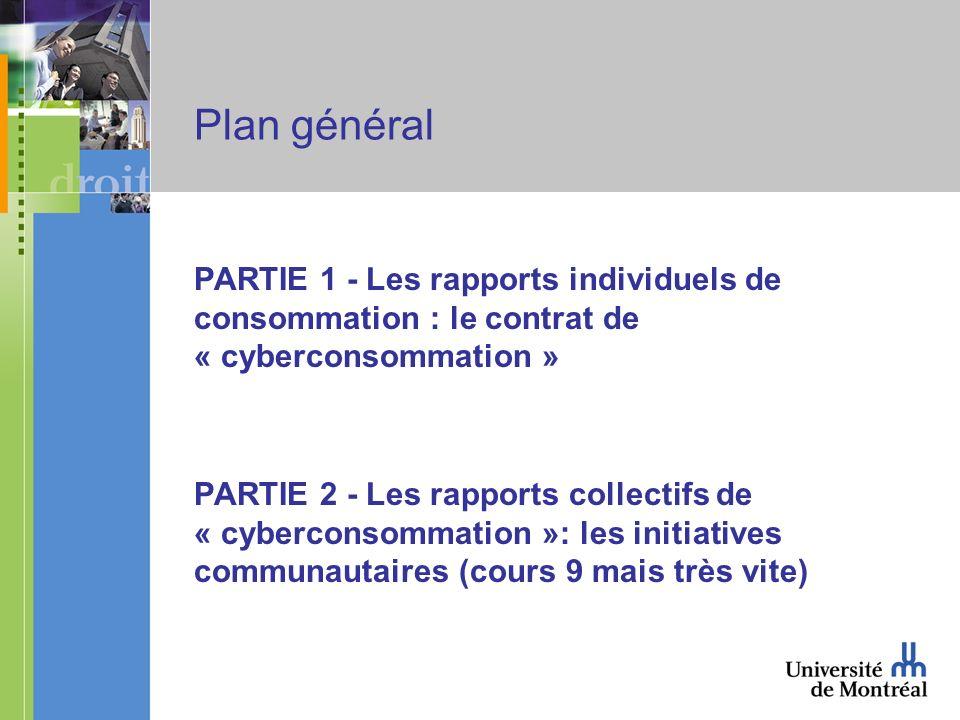 Plan général PARTIE 1 - Les rapports individuels de consommation : le contrat de « cyberconsommation » PARTIE 2 - Les rapports collectifs de « cyberconsommation »: les initiatives communautaires (cours 9 mais très vite)