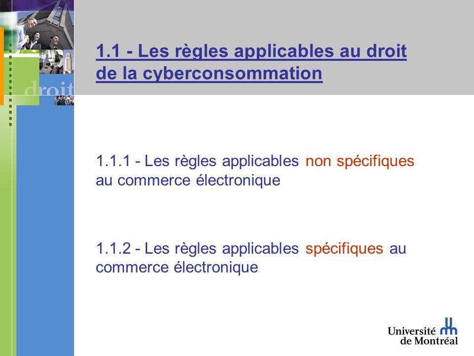 1.1 - Les règles applicables au droit de la cyberconsommation 1.1.1 - Les règles applicables non spécifiques au commerce électronique 1.1.2 - Les règles applicables spécifiques au commerce électronique