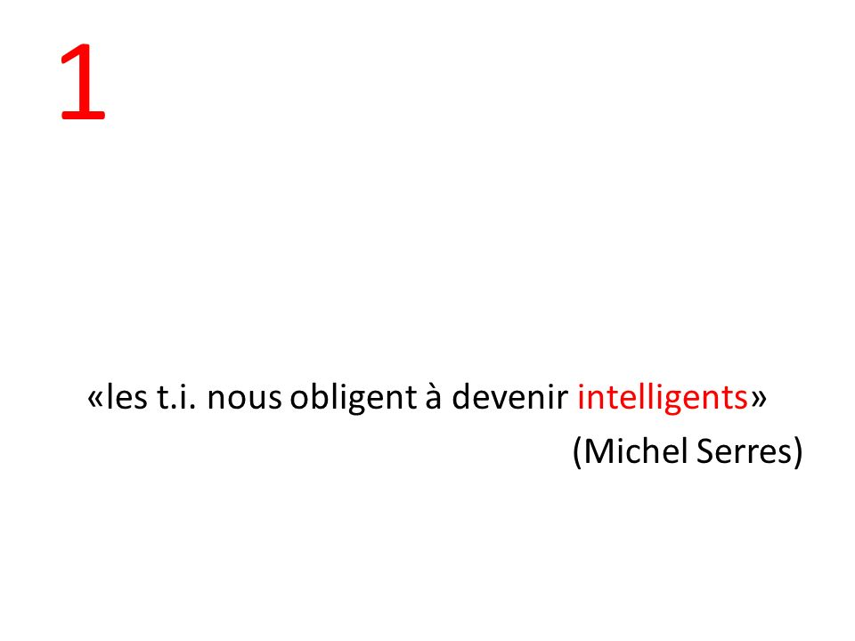 1 «les t.i. nous obligent à devenir intelligents» (Michel Serres)