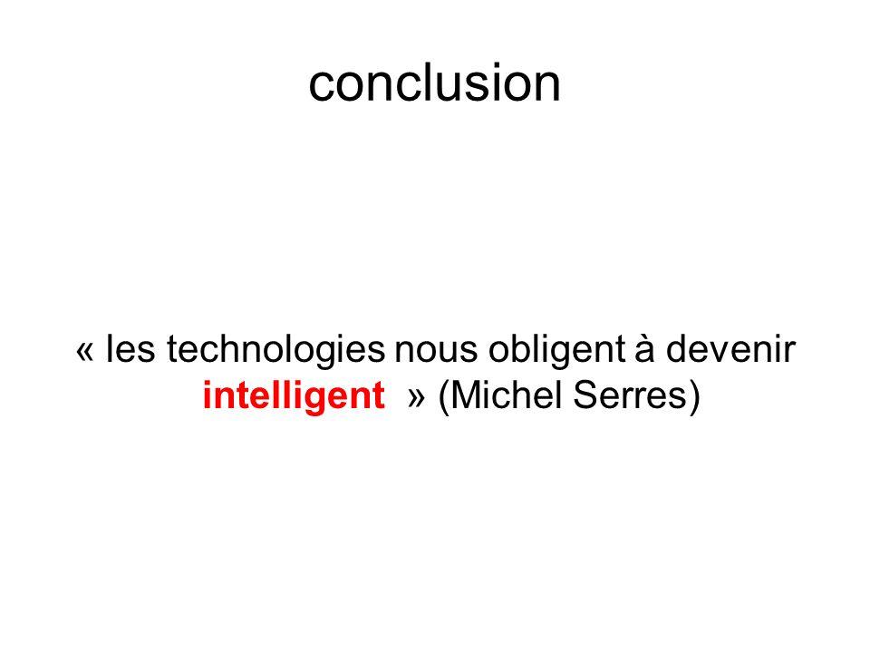 conclusion « les technologies nous obligent à devenir intelligent » (Michel Serres)