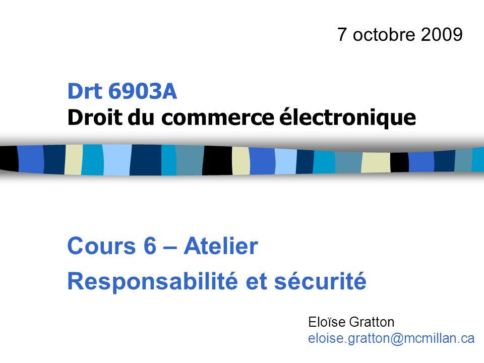 Drt 6903A Droit du commerce électronique Cours 6 – Atelier Responsabilité et sécurité 7 octobre 2009 Eloïse Gratton eloise.gratton@mcmillan.ca