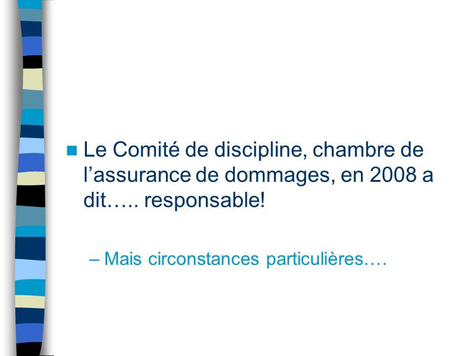 Le Comité de discipline, chambre de lassurance de dommages, en 2008 a dit….. responsable! –Mais circonstances particulières….