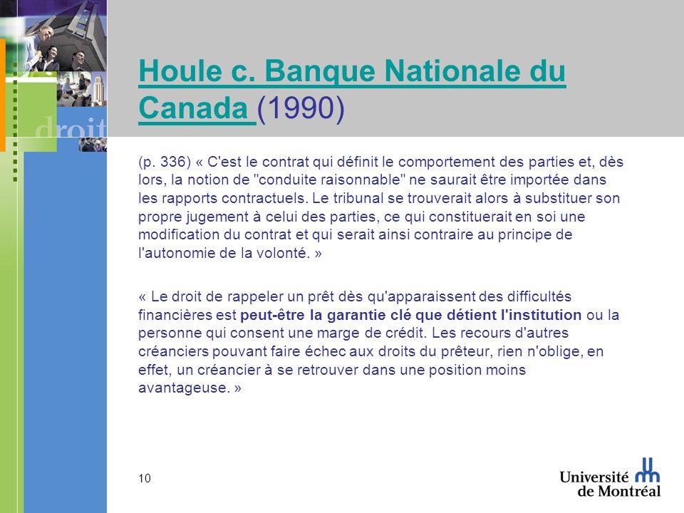 10 Houle c. Banque Nationale du Canada Houle c. Banque Nationale du Canada (1990) (p. 336) « C'est le contrat qui définit le comportement des parties