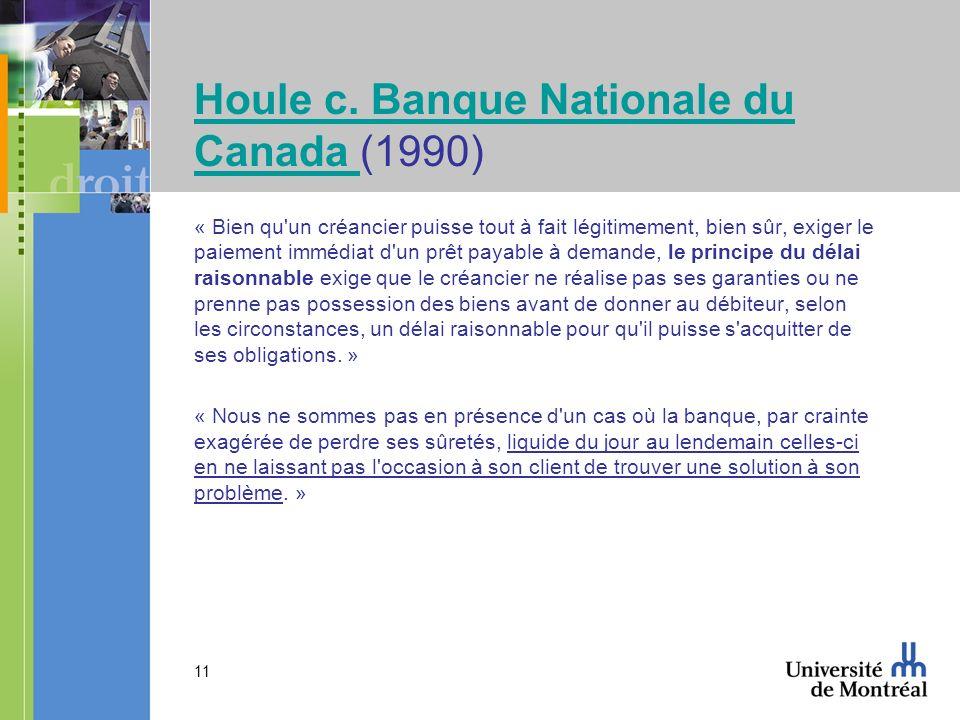 11 Houle c. Banque Nationale du Canada Houle c. Banque Nationale du Canada (1990) « Bien qu'un créancier puisse tout à fait légitimement, bien sûr, ex