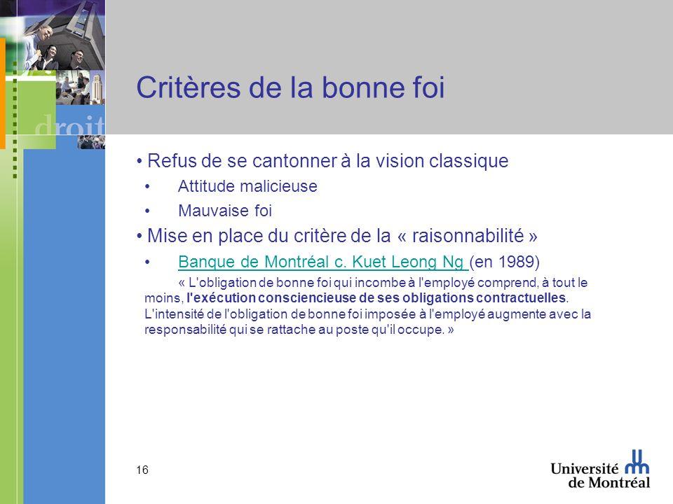 16 Critères de la bonne foi Refus de se cantonner à la vision classique Attitude malicieuse Mauvaise foi Mise en place du critère de la « raisonnabilité » Banque de Montréal c.