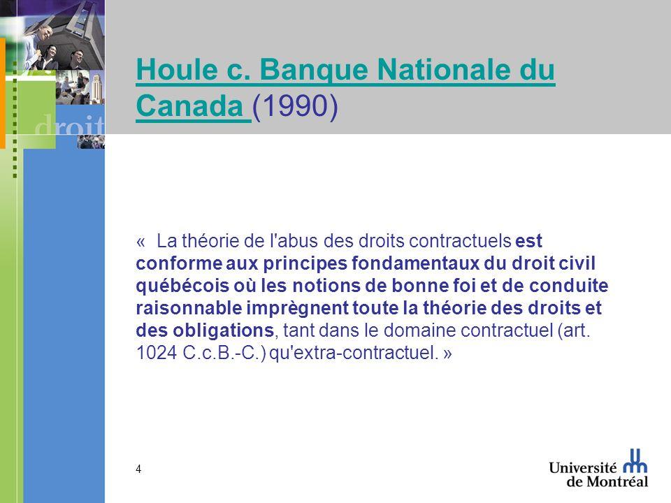 4 Houle c. Banque Nationale du Canada Houle c. Banque Nationale du Canada (1990) « La théorie de l'abus des droits contractuels est conforme aux princ
