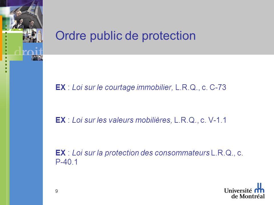 9 Ordre public de protection EX : Loi sur le courtage immobilier, L.R.Q., c. C-73 EX : Loi sur les valeurs mobilières, L.R.Q., c. V-1.1 EX : Loi sur l
