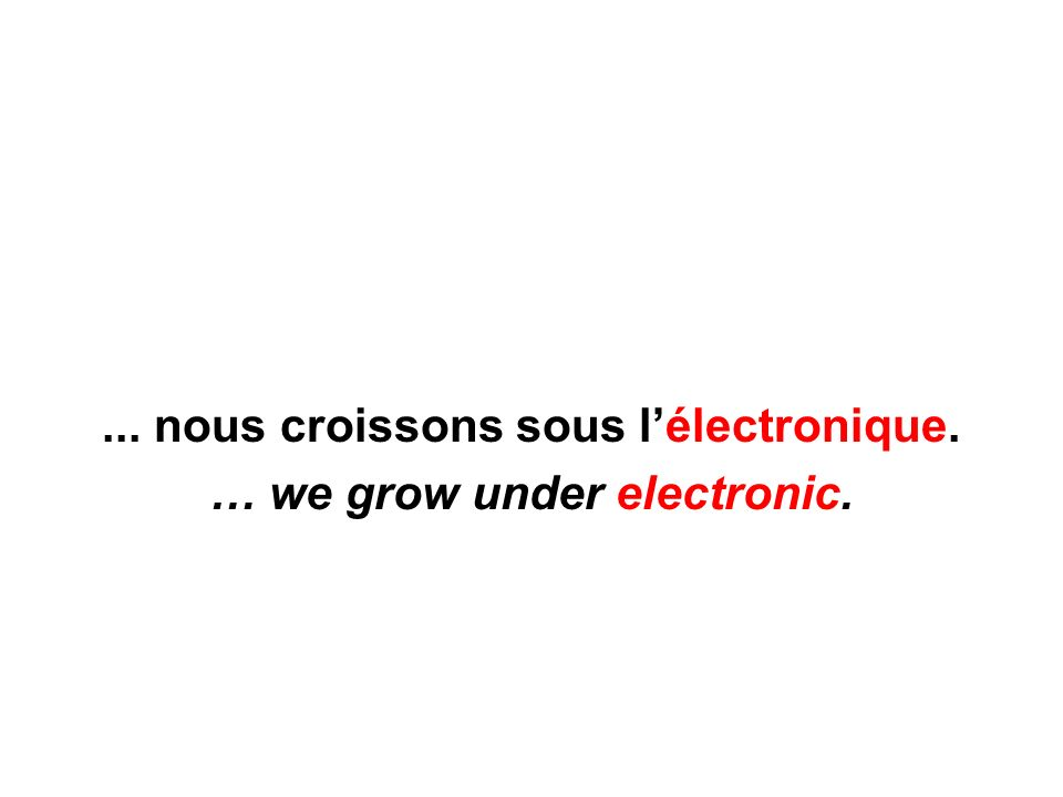 ... nous croissons sous lélectronique. … we grow under electronic.