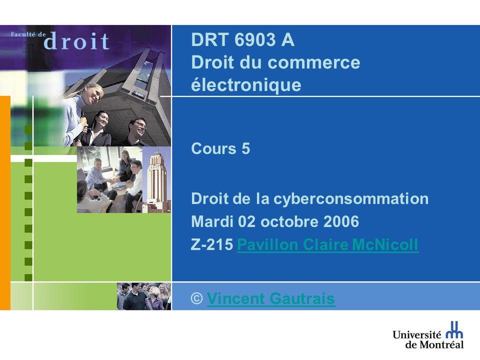 DRT 6903 A Droit du commerce électronique Cours 5 Droit de la cyberconsommation Mardi 02 octobre 2006 Z-215 Pavillon Claire McNicollPavillon Claire McNicoll © Vincent GautraisVincent Gautrais