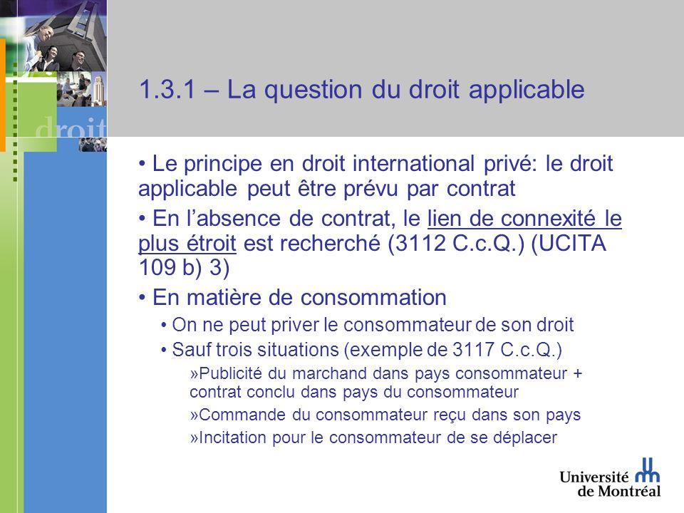 1.3.1 – La question du droit applicable Le principe en droit international privé: le droit applicable peut être prévu par contrat En labsence de contrat, le lien de connexité le plus étroit est recherché (3112 C.c.Q.) (UCITA 109 b) 3) En matière de consommation On ne peut priver le consommateur de son droit Sauf trois situations (exemple de 3117 C.c.Q.) »Publicité du marchand dans pays consommateur + contrat conclu dans pays du consommateur »Commande du consommateur reçu dans son pays »Incitation pour le consommateur de se déplacer