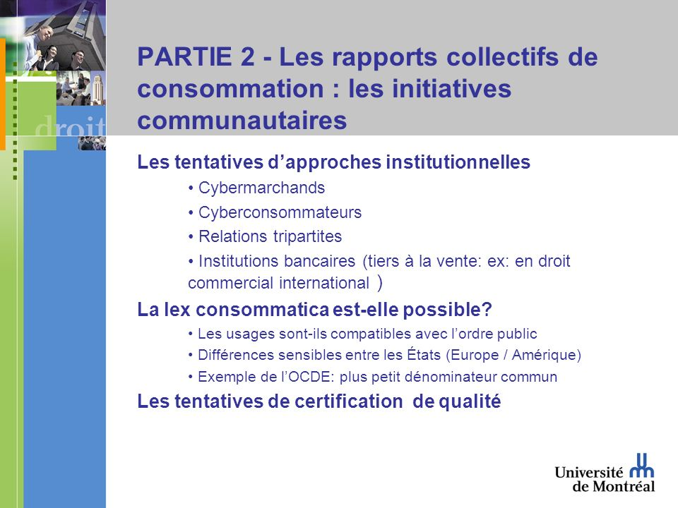 PARTIE 2 - Les rapports collectifs de consommation : les initiatives communautaires Les tentatives dapproches institutionnelles Cybermarchands Cyberconsommateurs Relations tripartites Institutions bancaires (tiers à la vente: ex: en droit commercial international ) La lex consommatica est-elle possible.
