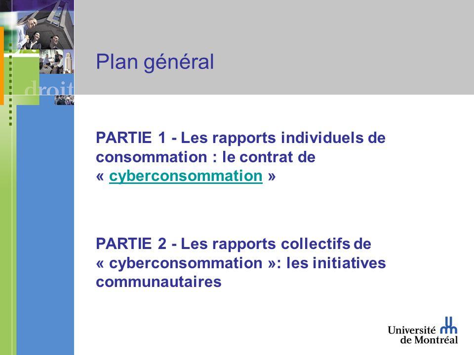 Plan général PARTIE 1 - Les rapports individuels de consommation : le contrat de « cyberconsommation »cyberconsommation PARTIE 2 - Les rapports collectifs de « cyberconsommation »: les initiatives communautaires
