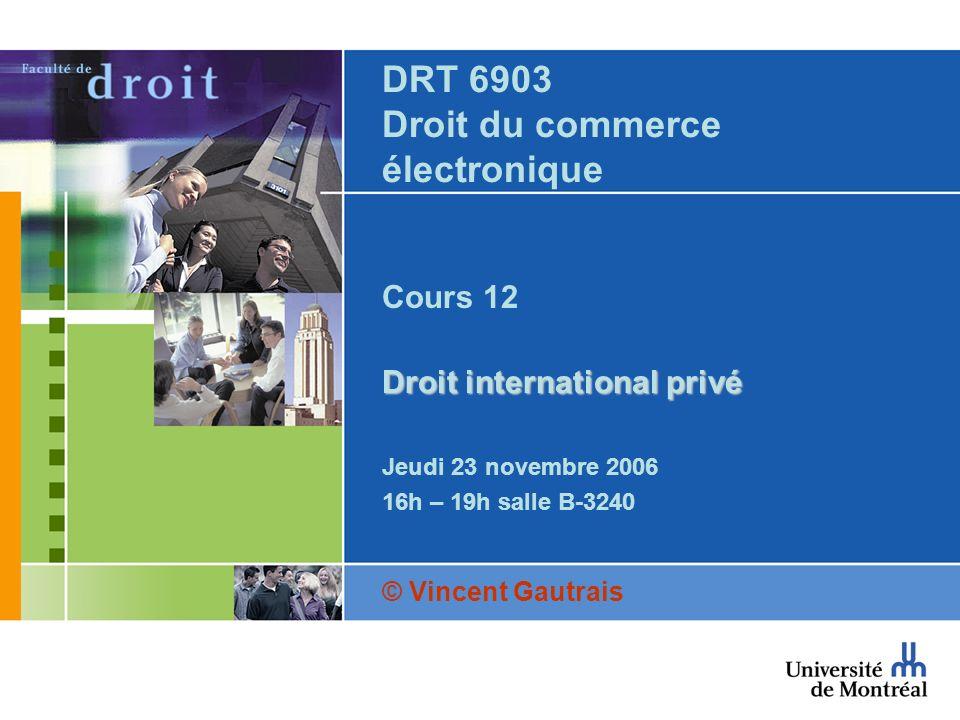DRT 6903 Droit du commerce électronique Cours 12 Droit international privé Jeudi 23 novembre 2006 16h – 19h salle B-3240 © Vincent Gautrais